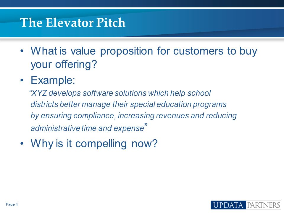 The Elevator Pitch What is value proposition for customers to buy your offering Example: XYZ develops software solutions which help school.