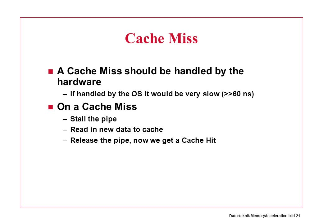 Cache Miss A Cache Miss should be handled by the hardware