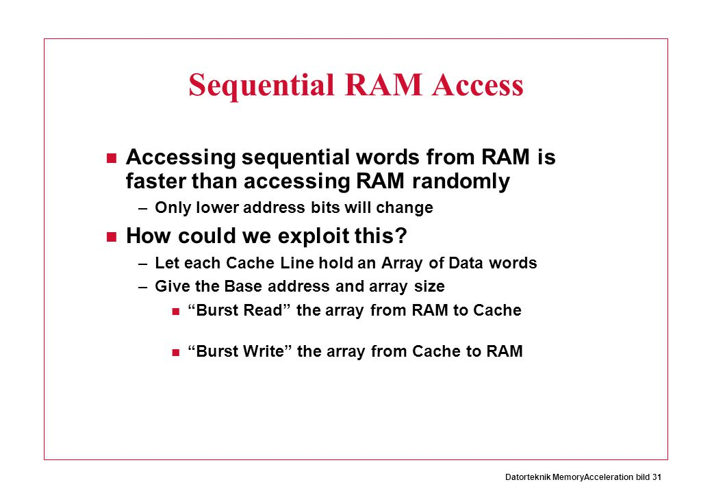 Sequential RAM Access Accessing sequential words from RAM is faster than accessing RAM randomly. Only lower address bits will change.