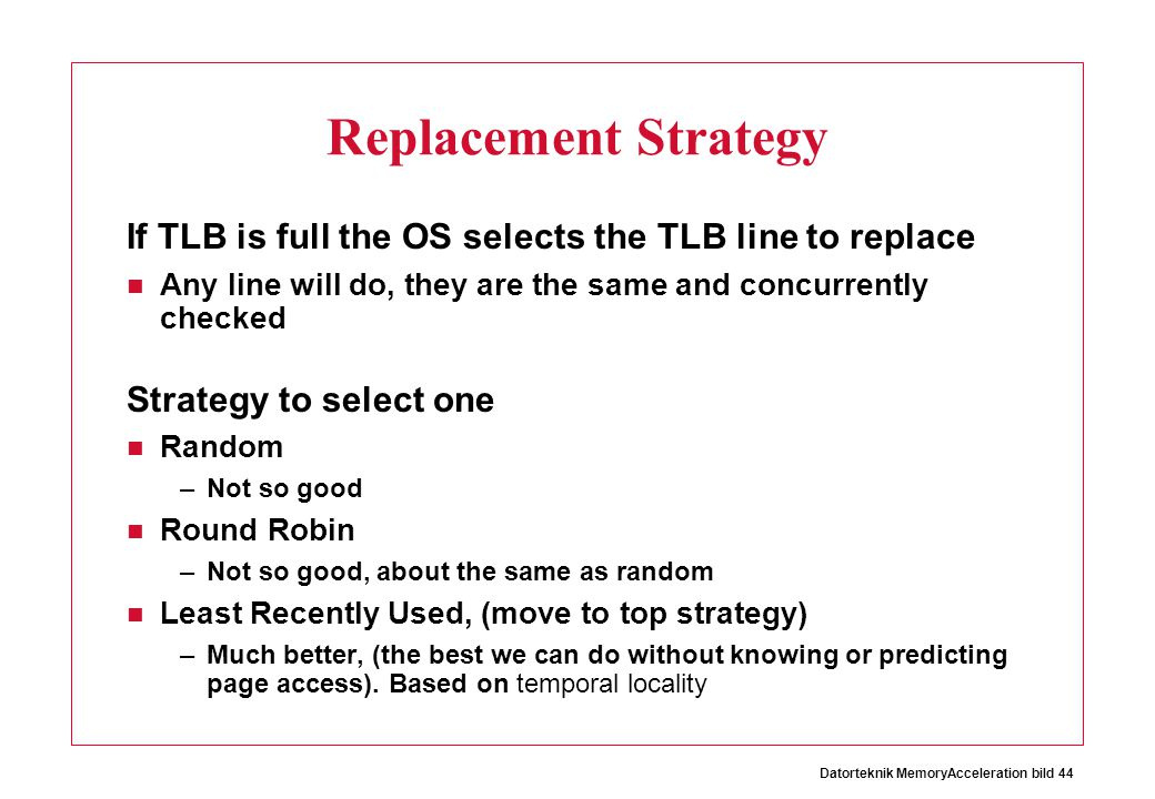 Replacement Strategy If TLB is full the OS selects the TLB line to replace. Any line will do, they are the same and concurrently checked.