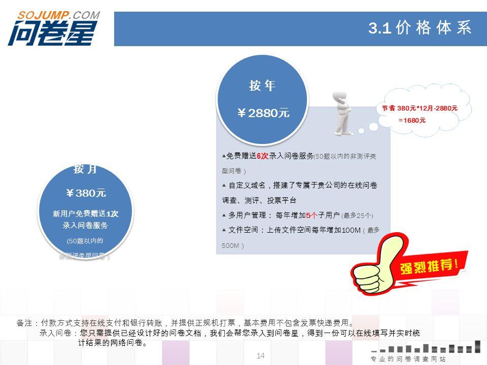 3.1 价 格 体 系 按 年. ¥2880元. 节省 380元*12月-2880元. =1680元. 按 月. ¥380元. 新用户免费赠送1次录入问卷服务. (50题以内的. 非测评类型问卷)