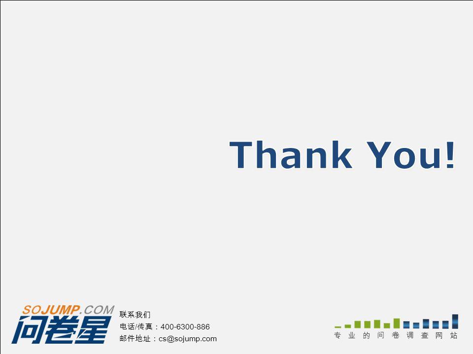 Thank You! 联系我们 电话/传真:400-6300-886 邮件地址:cs@sojump.com