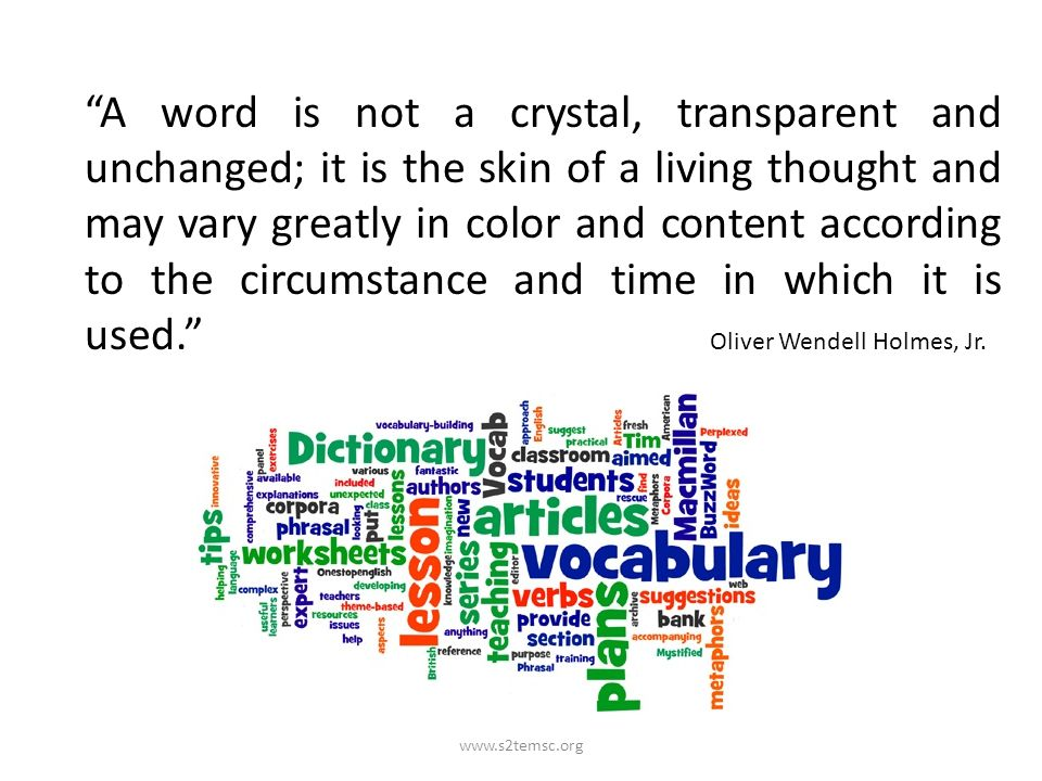 A word is not a crystal, transparent and unchanged; it is the skin of a living thought and may vary greatly in color and content according to the circumstance and time in which it is used. Oliver Wendell Holmes, Jr.