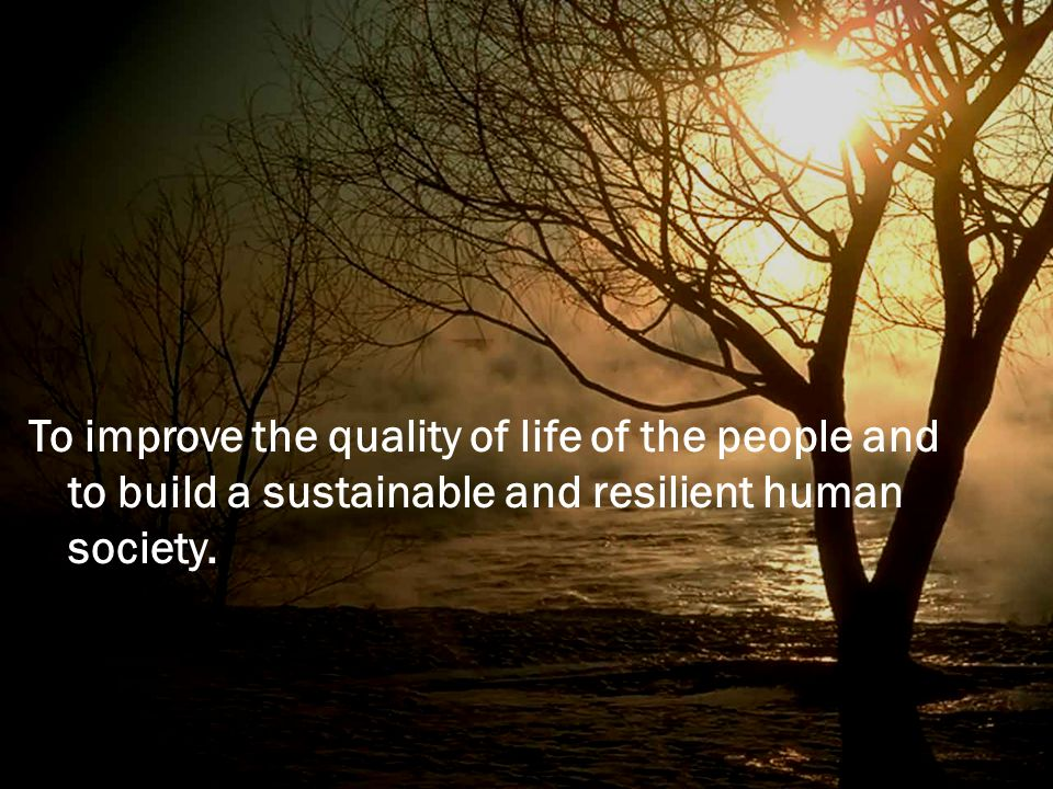 To improve the quality of life of the people and to build a sustainable and resilient human society.