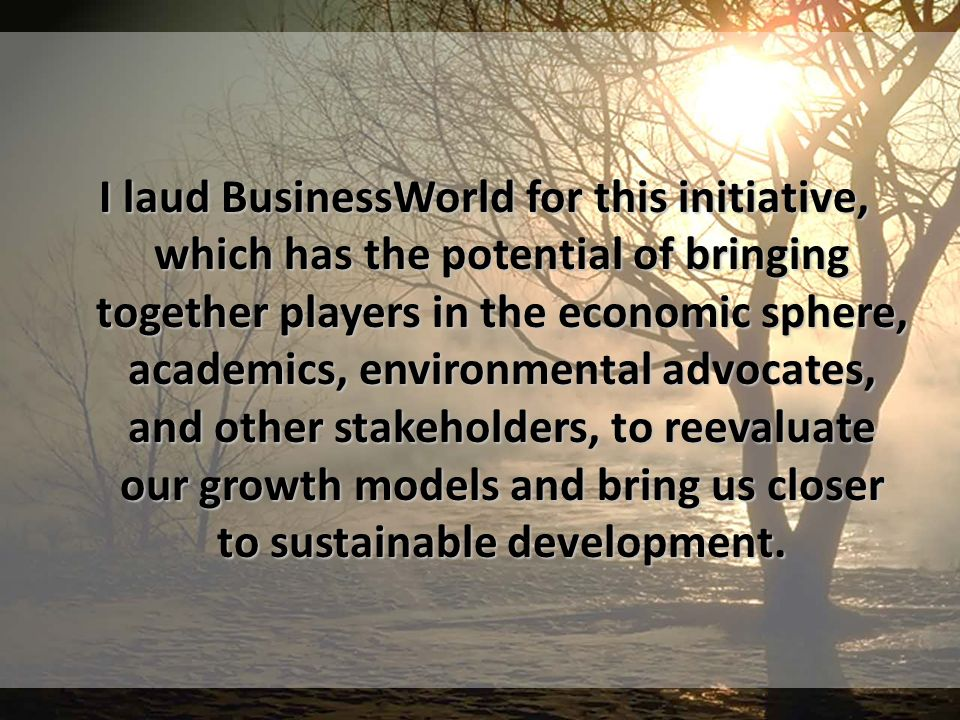 I laud BusinessWorld for this initiative, which has the potential of bringing together players in the economic sphere, academics, environmental advocates, and other stakeholders, to reevaluate our growth models and bring us closer to sustainable development.