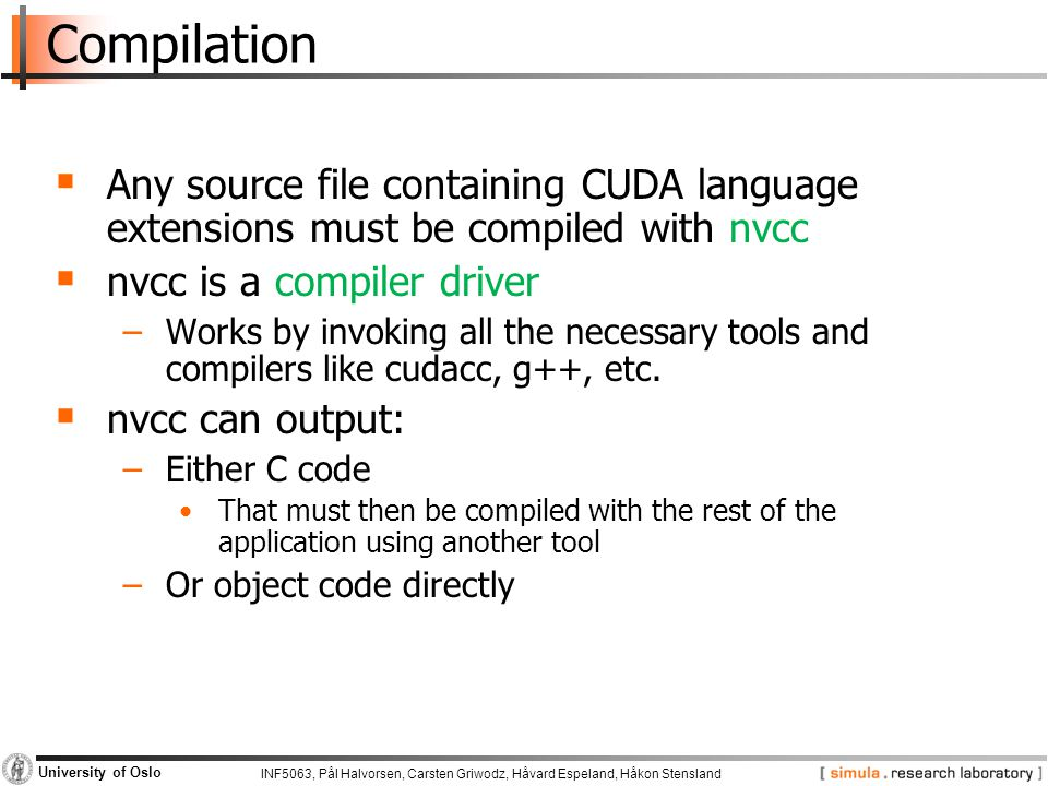Compilation Any source file containing CUDA language extensions must be compiled with nvcc. nvcc is a compiler driver.