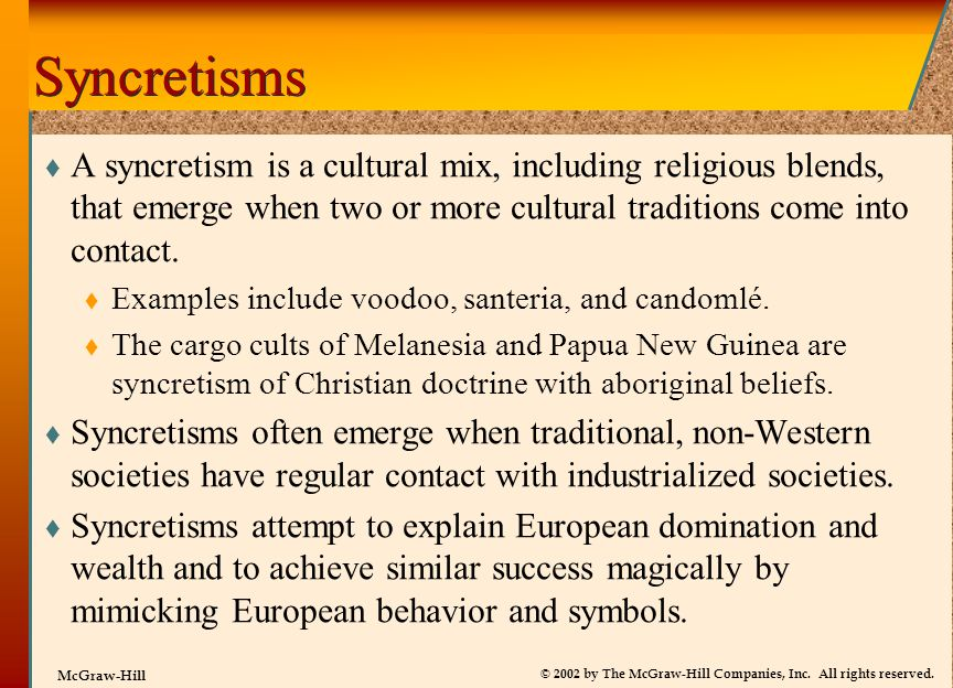 Syncretisms A syncretism is a cultural mix, including religious blends, that emerge when two or more cultural traditions come into contact.
