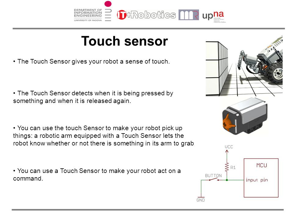 Touch sensor The Touch Sensor gives your robot a sense of touch.