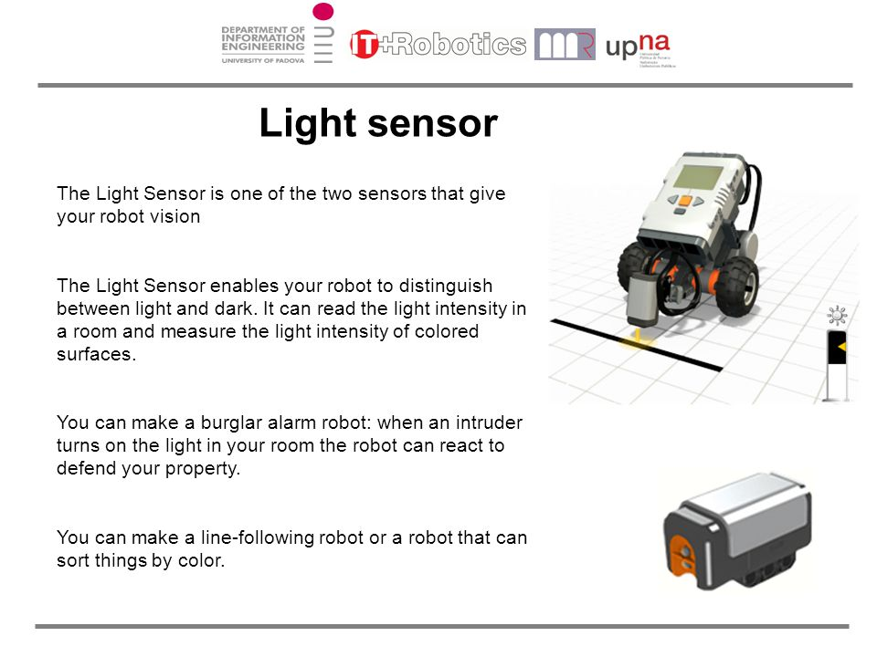 Light sensor The Light Sensor is one of the two sensors that give your robot vision.