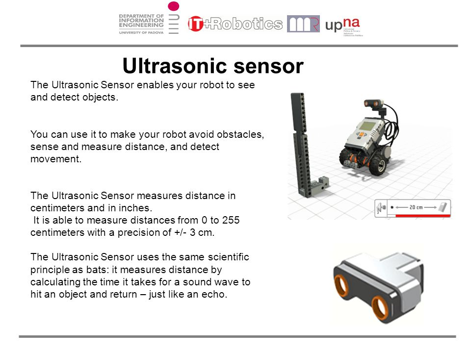 Ultrasonic sensor The Ultrasonic Sensor enables your robot to see and detect objects.