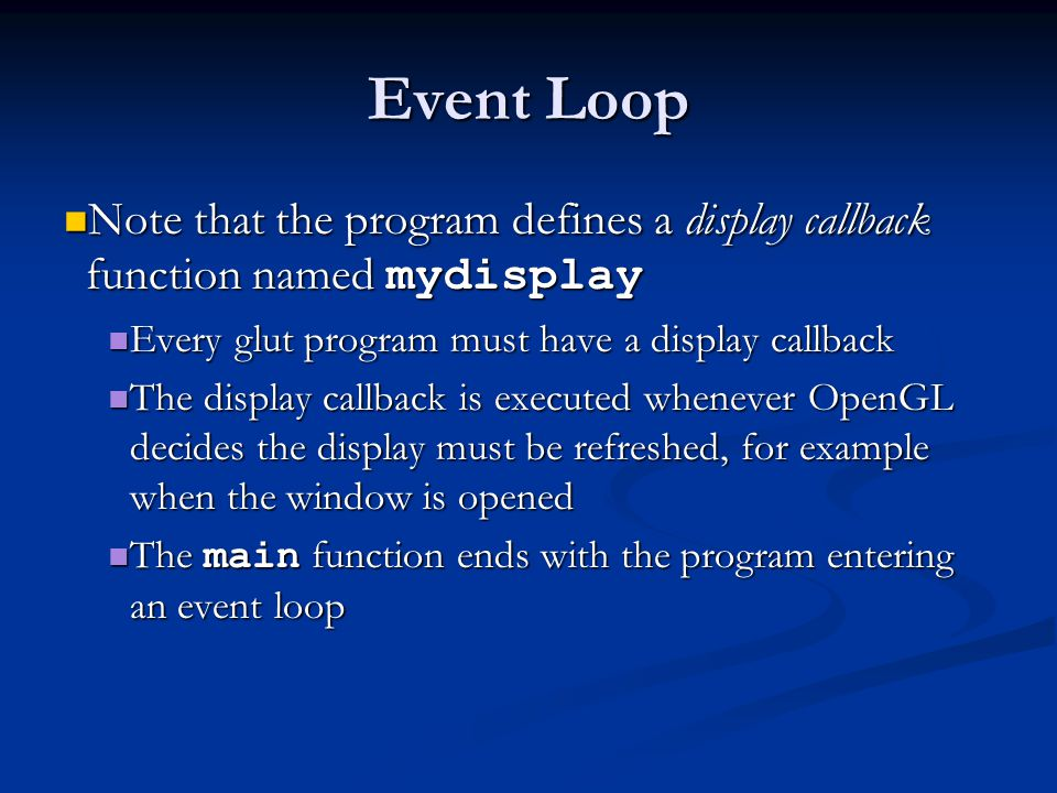 Event Loop Note that the program defines a display callback function named mydisplay. Every glut program must have a display callback.