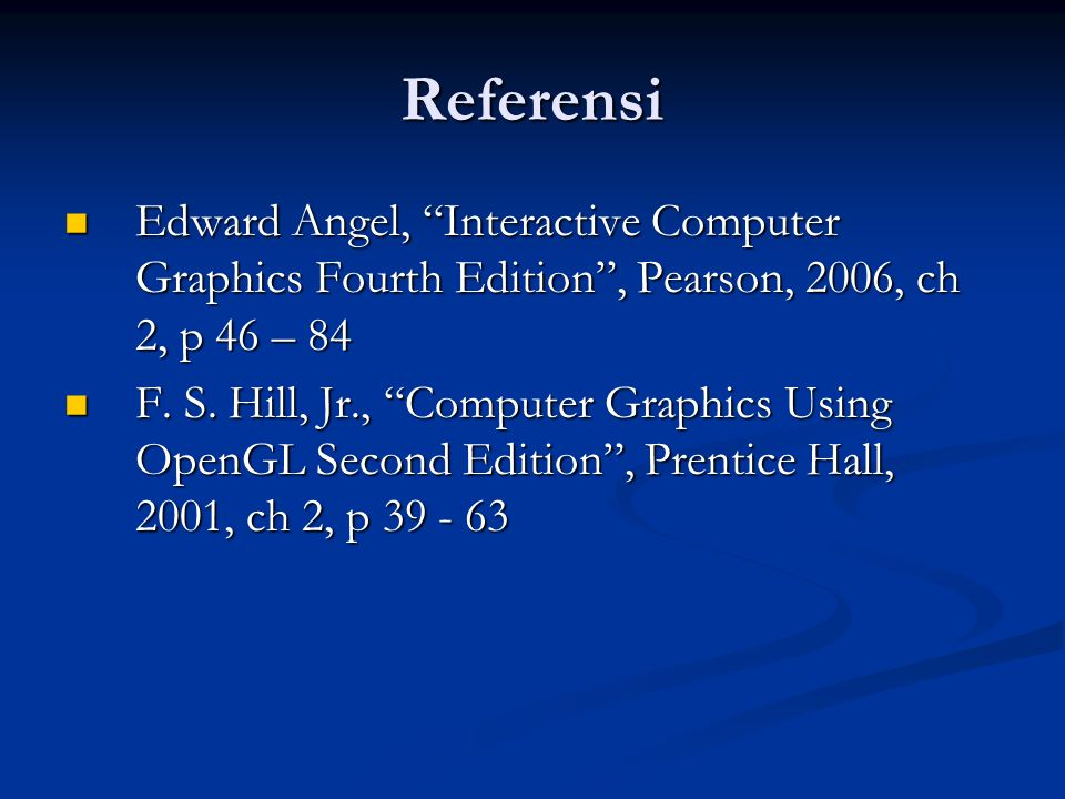 Referensi Edward Angel, Interactive Computer Graphics Fourth Edition , Pearson, 2006, ch 2, p 46 – 84.