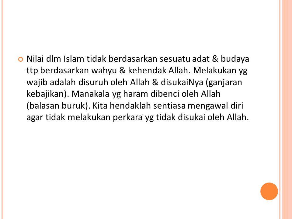 Nilai dlm Islam tidak berdasarkan sesuatu adat & budaya ttp berdasarkan wahyu & kehendak Allah.
