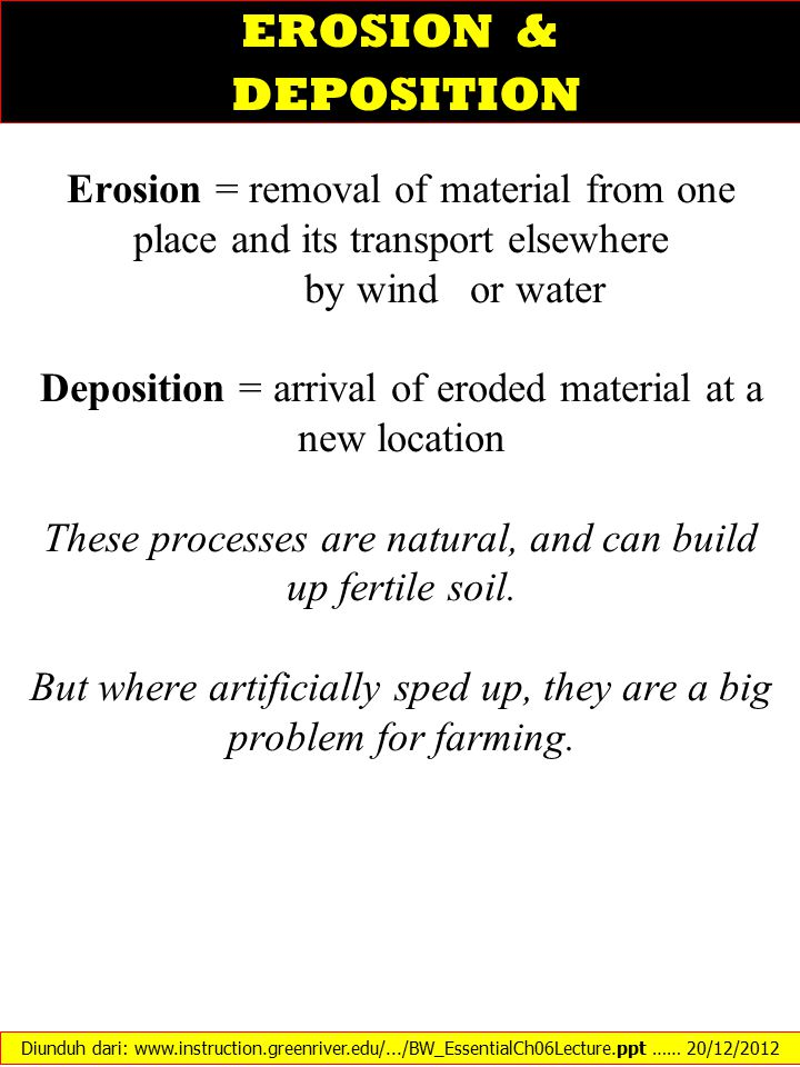 EROSION & DEPOSITION Erosion = removal of material from one place and its transport elsewhere. by wind or water.