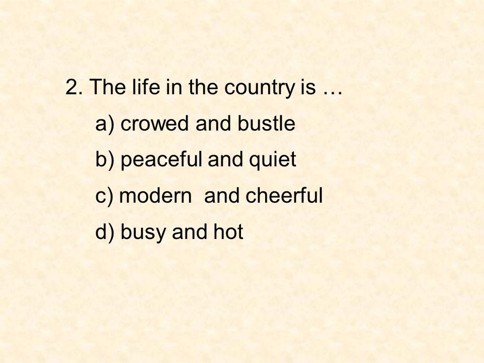 2. The life in the country is …