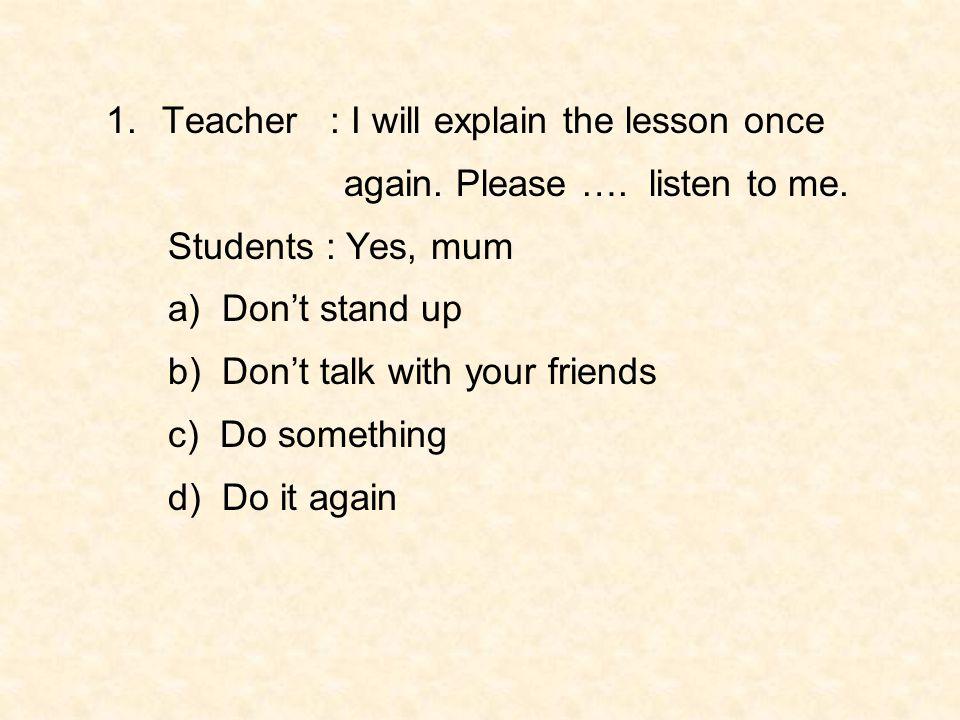 Teacher : I will explain the lesson once
