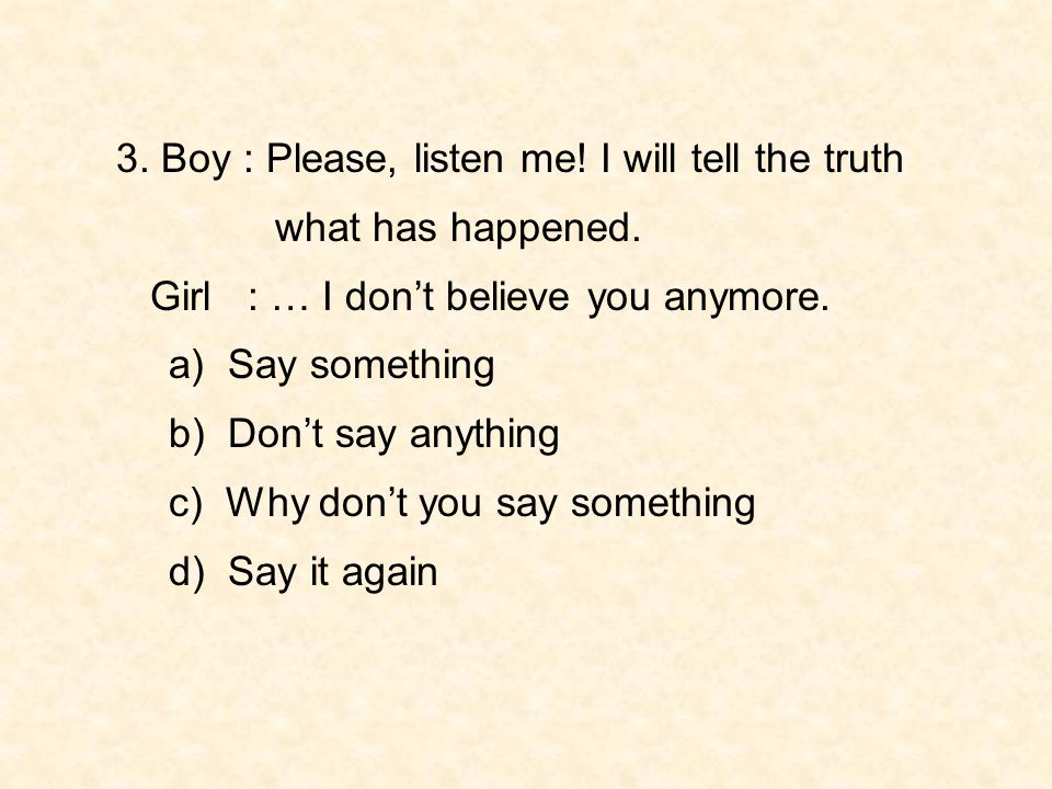 3. Boy : Please, listen me! I will tell the truth
