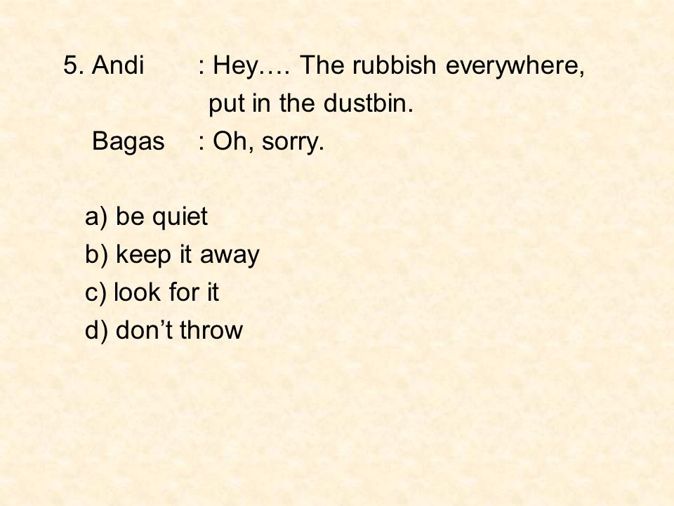 5. Andi : Hey…. The rubbish everywhere,