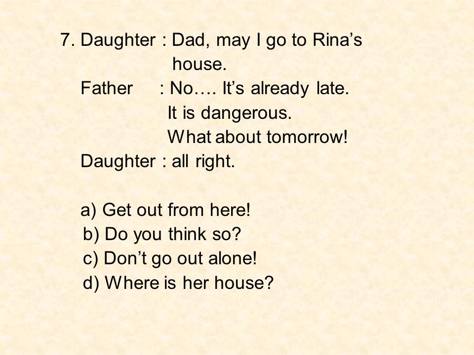 7. Daughter : Dad, may I go to Rina's