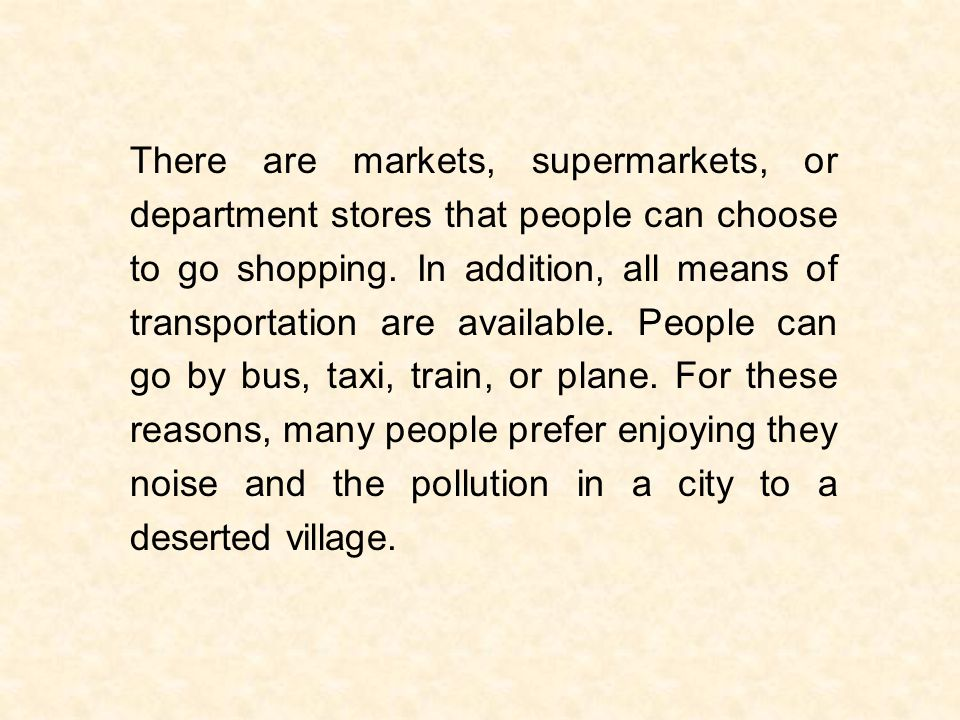 There are markets, supermarkets, or department stores that people can choose to go shopping.
