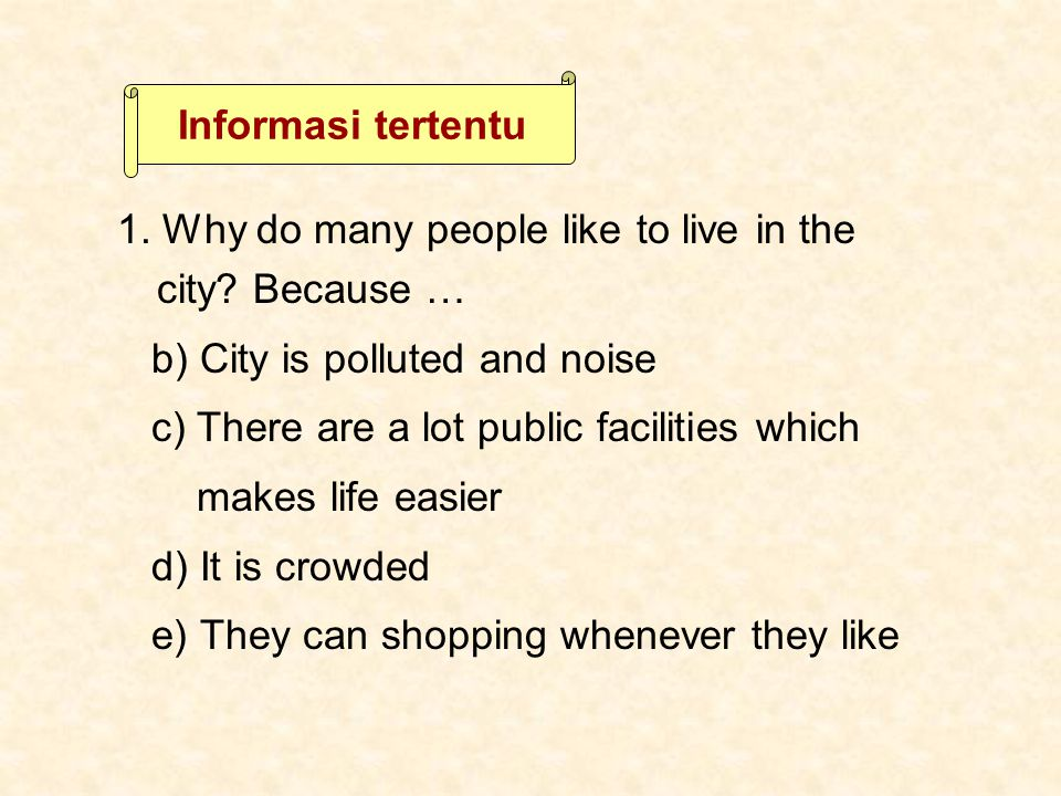 Informasi tertentu 1. Why do many people like to live in the city Because … b) City is polluted and noise.