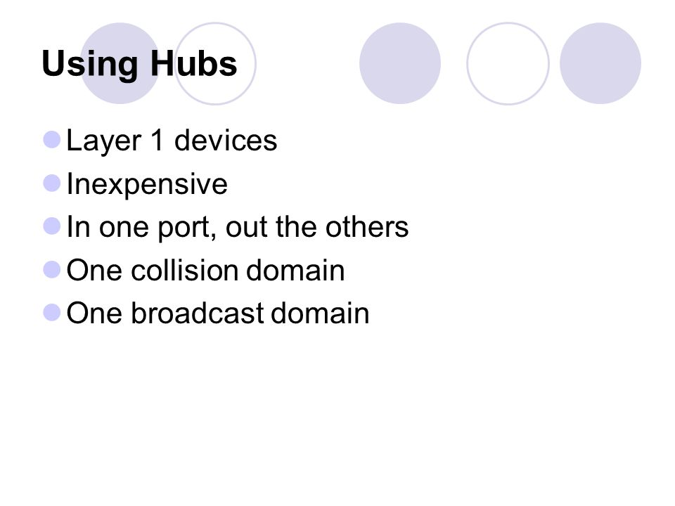 Using Hubs Layer 1 devices Inexpensive In one port, out the others