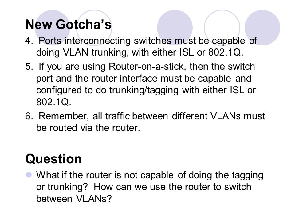 New Gotcha's 4. Ports interconnecting switches must be capable of doing VLAN trunking, with either ISL or 802.1Q.