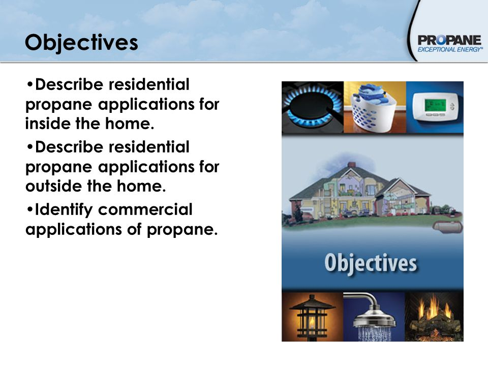 Objectives Describe residential propane applications for inside the home. Describe residential propane applications for outside the home.