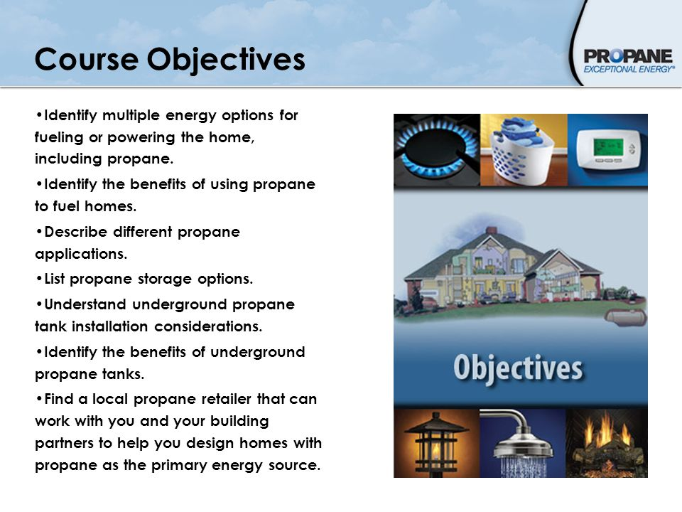 Course Objectives Identify multiple energy options for fueling or powering the home, including propane.