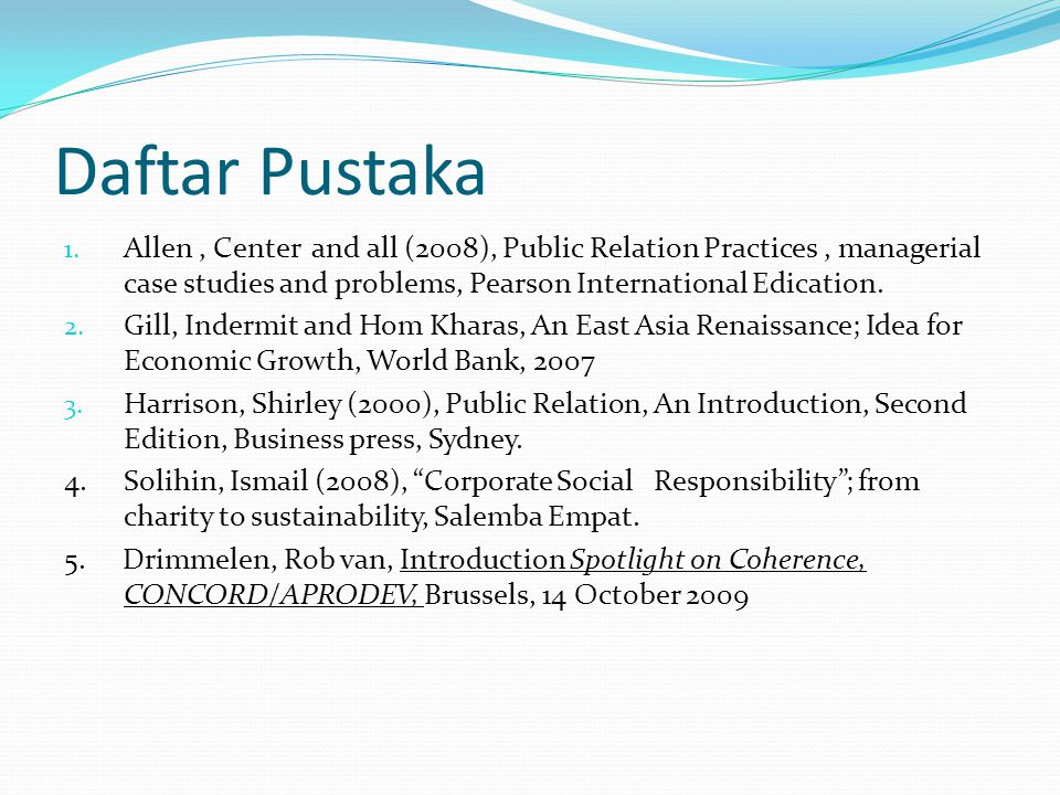 Daftar Pustaka Allen , Center and all (2008), Public Relation Practices , managerial case studies and problems, Pearson International Edication.