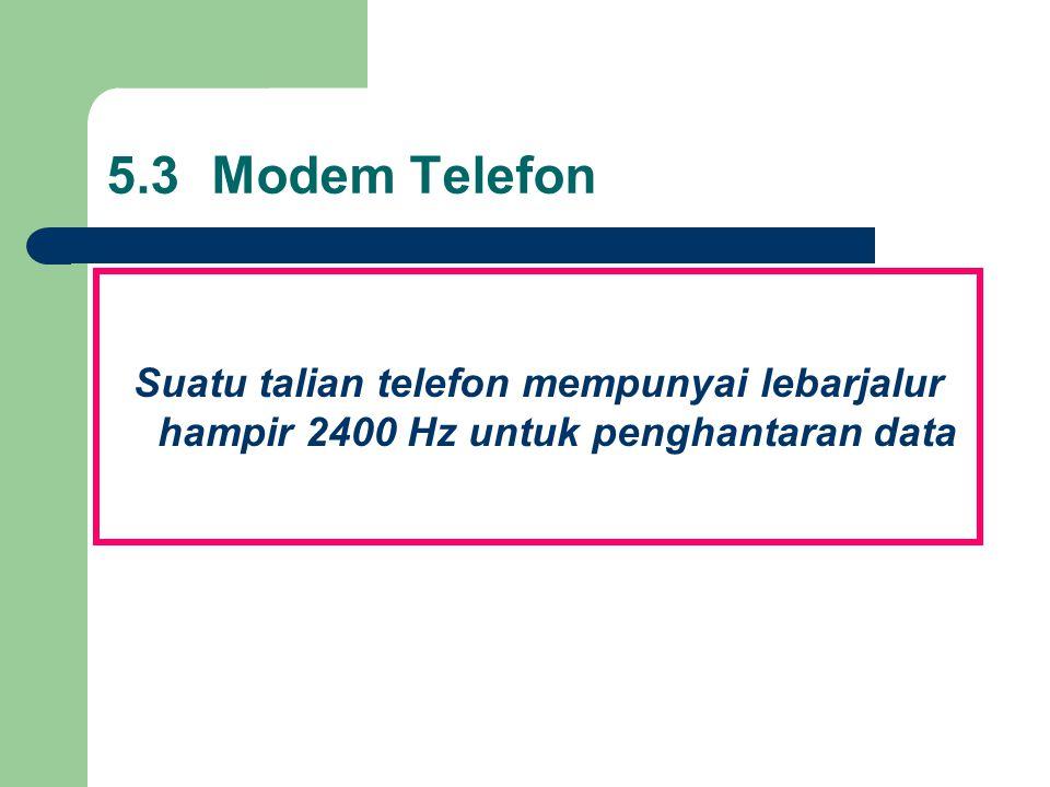5.3 Modem Telefon Suatu talian telefon mempunyai lebarjalur hampir 2400 Hz untuk penghantaran data.