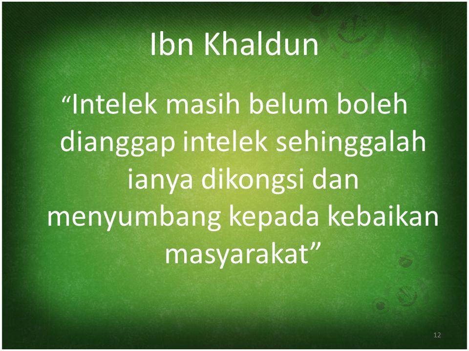 Ibn Khaldun Intelek masih belum boleh dianggap intelek sehinggalah ianya dikongsi dan menyumbang kepada kebaikan masyarakat