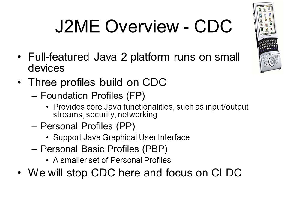J2ME Overview - CDC Full-featured Java 2 platform runs on small devices. Three profiles build on CDC.