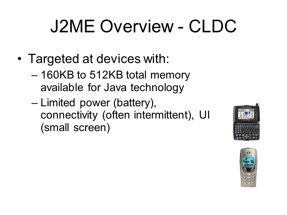 J2ME Overview - CLDC Targeted at devices with: