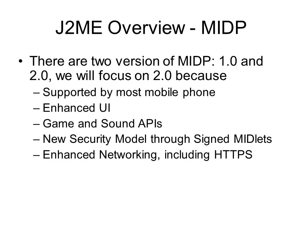 J2ME Overview - MIDP There are two version of MIDP: 1.0 and 2.0, we will focus on 2.0 because. Supported by most mobile phone.