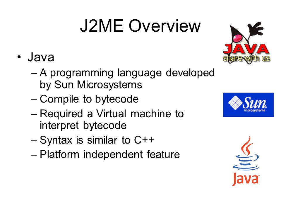 J2ME Overview Java. A programming language developed by Sun Microsystems. Compile to bytecode. Required a Virtual machine to interpret bytecode.