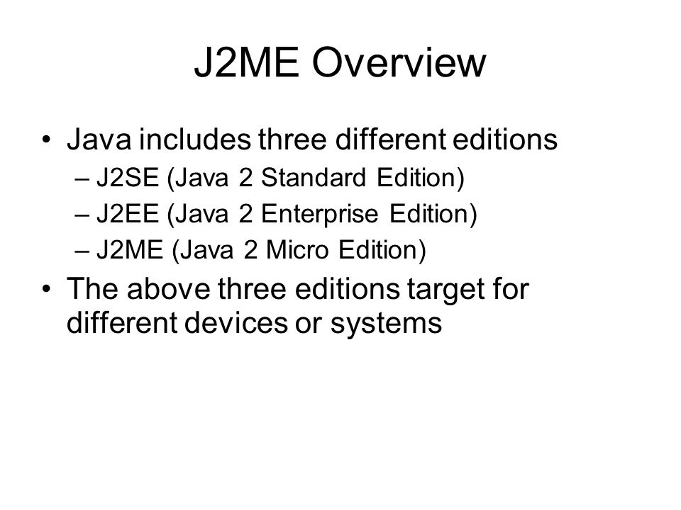 J2ME Overview Java includes three different editions