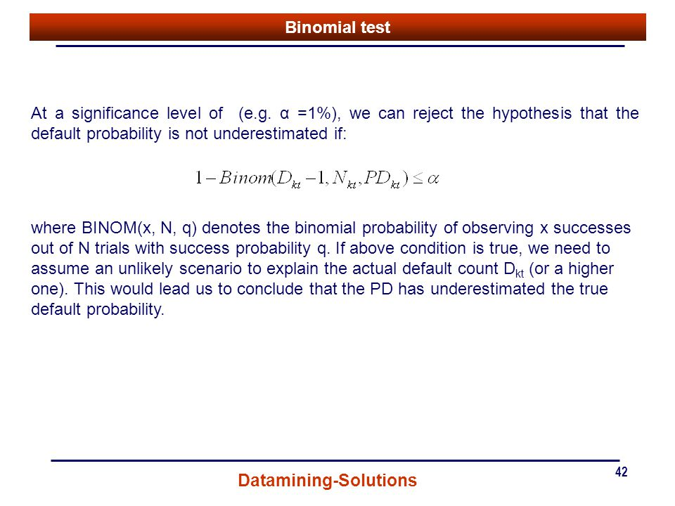 Binomial test At a significance level of (e.g. α =1%), we can reject the hypothesis that the default probability is not underestimated if: