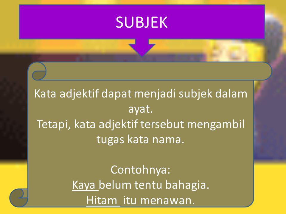 SUBJEK Kata adjektif dapat menjadi subjek dalam ayat.