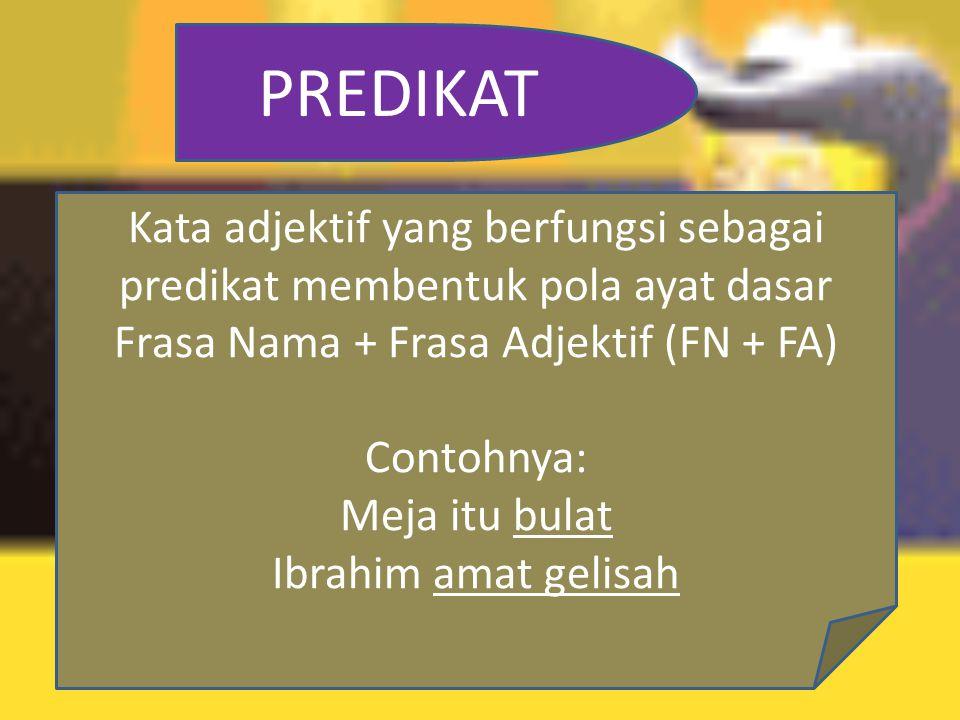 PREDIKAT Kata adjektif yang berfungsi sebagai predikat membentuk pola ayat dasar Frasa Nama + Frasa Adjektif (FN + FA)