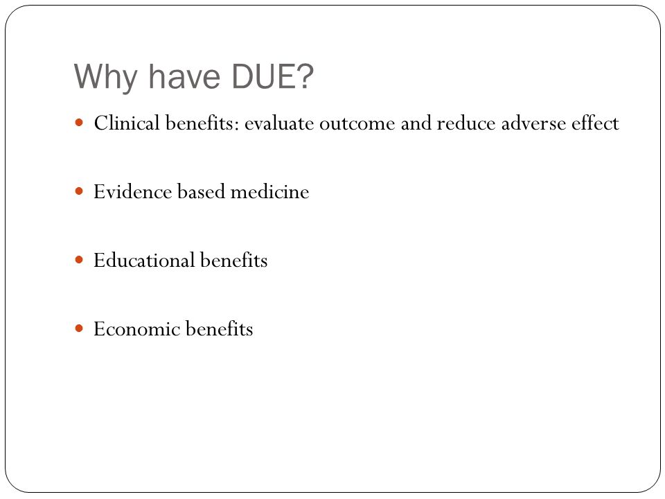 Why have DUE Clinical benefits: evaluate outcome and reduce adverse effect. Evidence based medicine.
