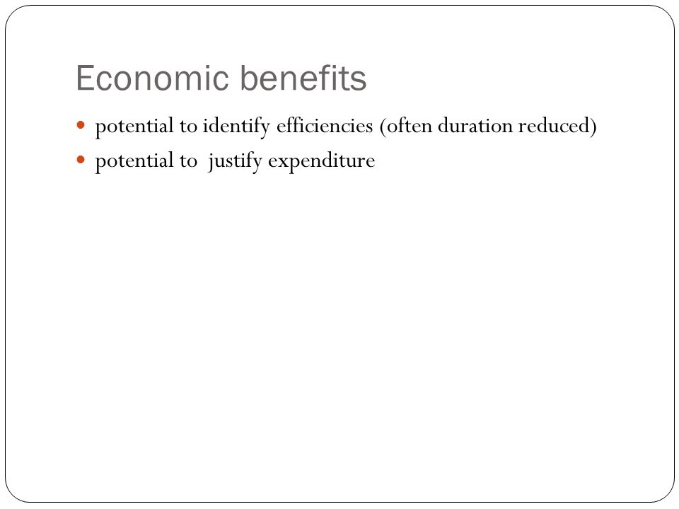 Economic benefits potential to identify efficiencies (often duration reduced) potential to justify expenditure.