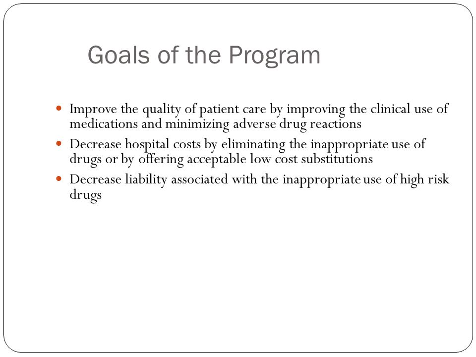 Goals of the Program Improve the quality of patient care by improving the clinical use of medications and minimizing adverse drug reactions.