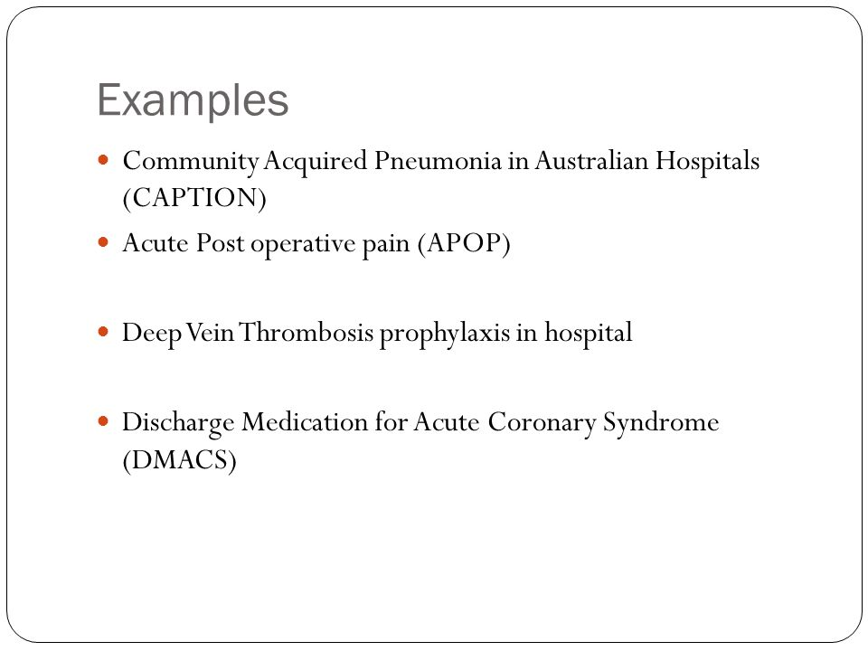 Examples Community Acquired Pneumonia in Australian Hospitals (CAPTION) Acute Post operative pain (APOP)