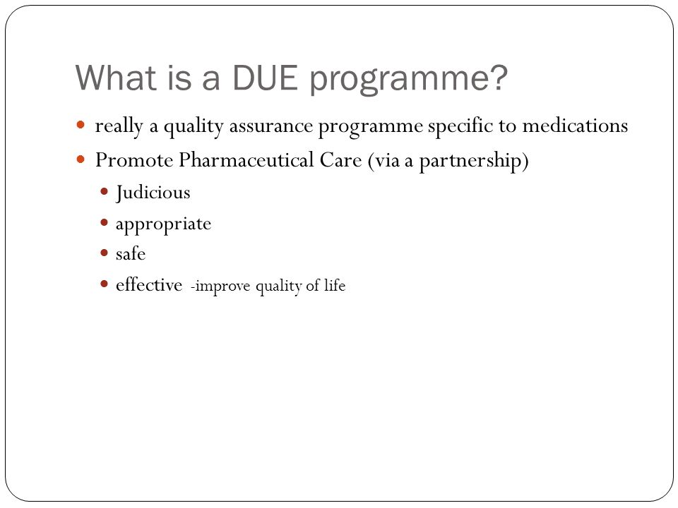 What is a DUE programme really a quality assurance programme specific to medications. Promote Pharmaceutical Care (via a partnership)