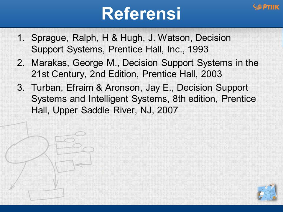 Referensi Sprague, Ralph, H & Hugh, J. Watson, Decision Support Systems, Prentice Hall, Inc., 1993.
