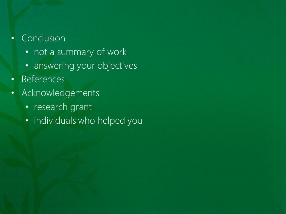Conclusion not a summary of work. answering your objectives. References. Acknowledgements. research grant.