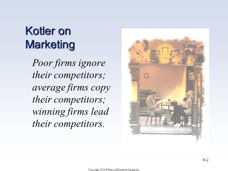 Kotler on Marketing Poor firms ignore their competitors; average firms copy their competitors; winning firms lead their competitors.