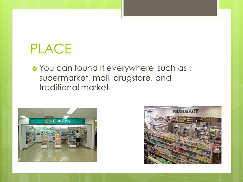 PLACE You can found it everywhere, such as : supermarket, mall, drugstore, and traditional market.