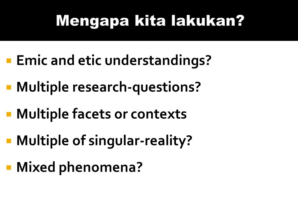 Mengapa kita lakukan Emic and etic understandings Multiple research-questions Multiple facets or contexts.